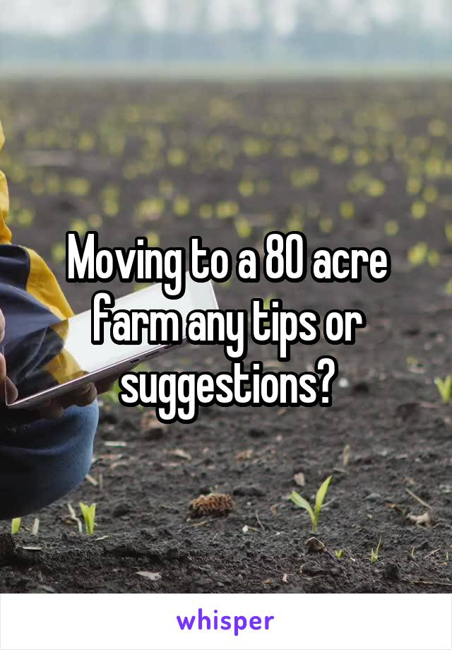 Moving to a 80 acre farm any tips or suggestions?