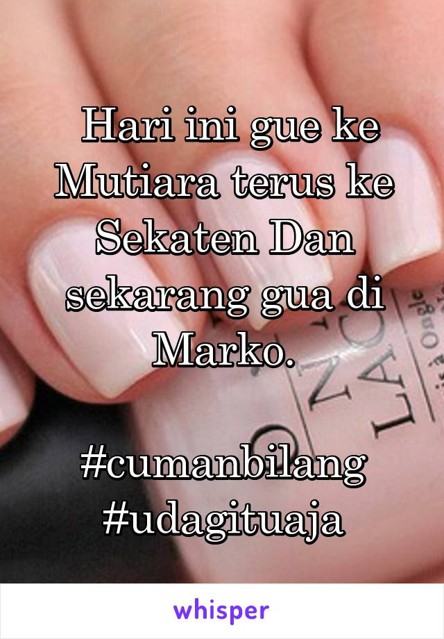 Hari ini gue ke Mutiara terus ke Sekaten Dan sekarang gua di Marko.  #cumanbilang #udagituaja