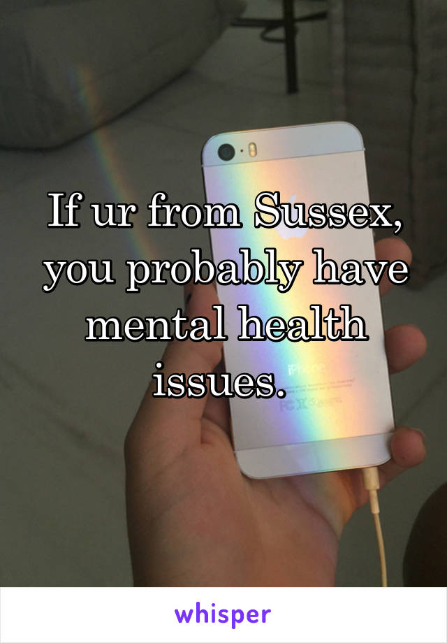 If ur from Sussex, you probably have mental health issues.