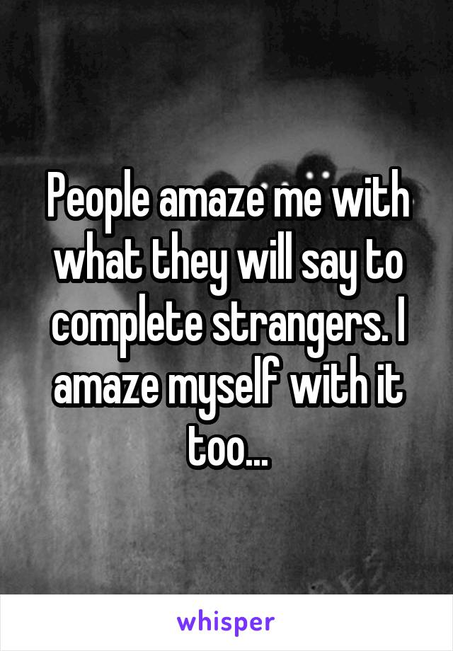 People amaze me with what they will say to complete strangers. I amaze myself with it too...