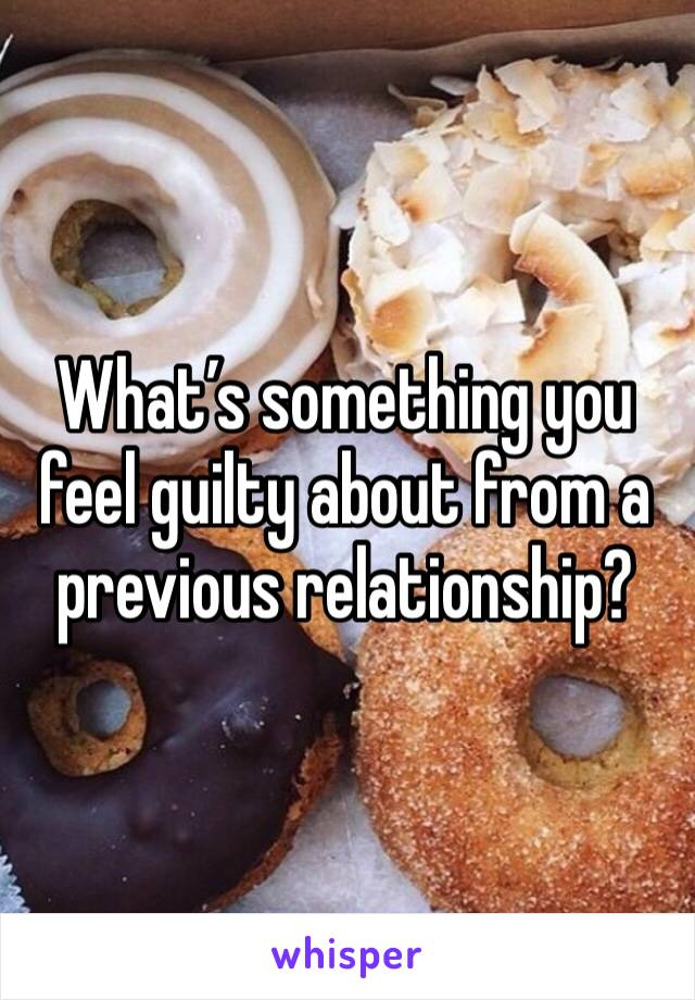 What's something you feel guilty about from a previous relationship?
