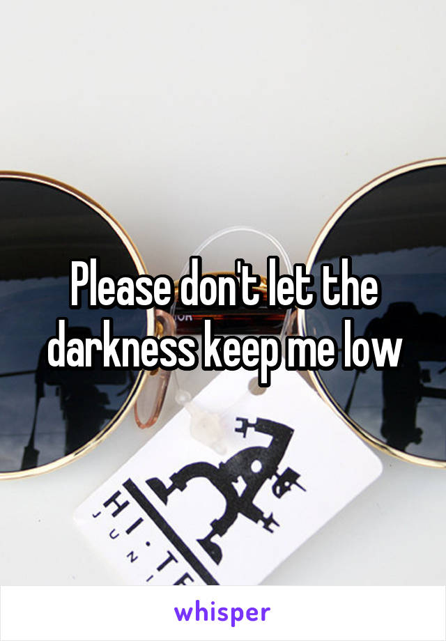 Please don't let the darkness keep me low