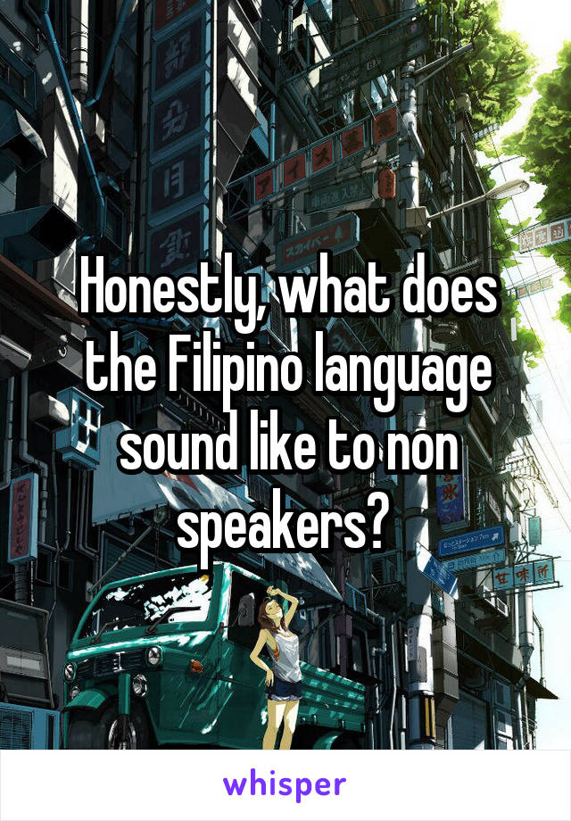Honestly, what does the Filipino language sound like to non speakers?