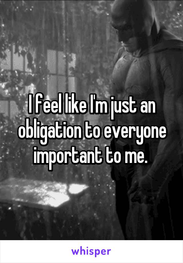 I feel like I'm just an obligation to everyone important to me.