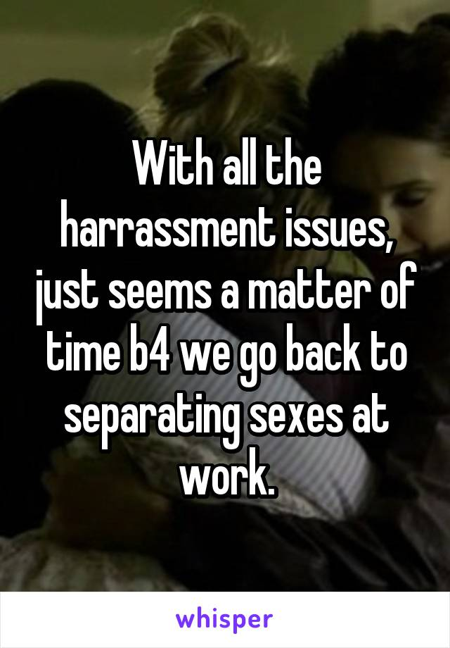 With all the harrassment issues, just seems a matter of time b4 we go back to separating sexes at work.