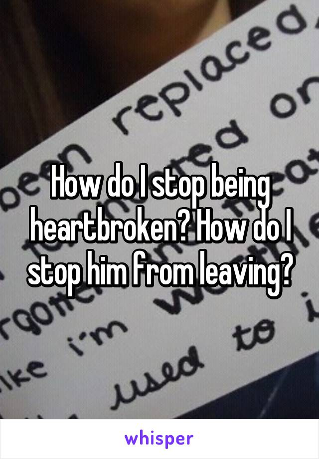 How do I stop being heartbroken? How do I stop him from leaving?