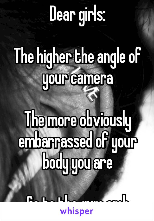 Dear girls:  The higher the angle of your camera  The more obviously embarrassed of your body you are  Go to the gym smh