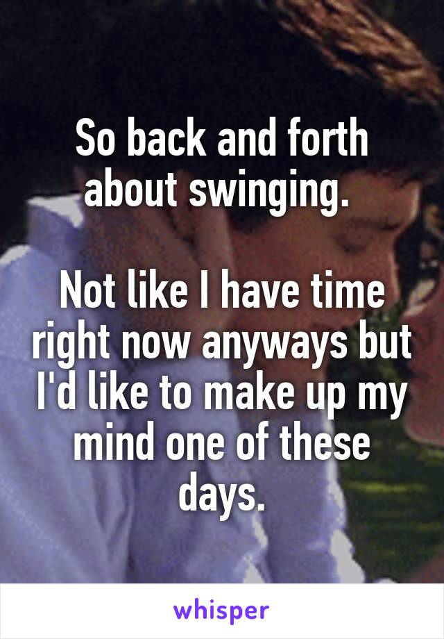 So back and forth about swinging.   Not like I have time right now anyways but I'd like to make up my mind one of these days.