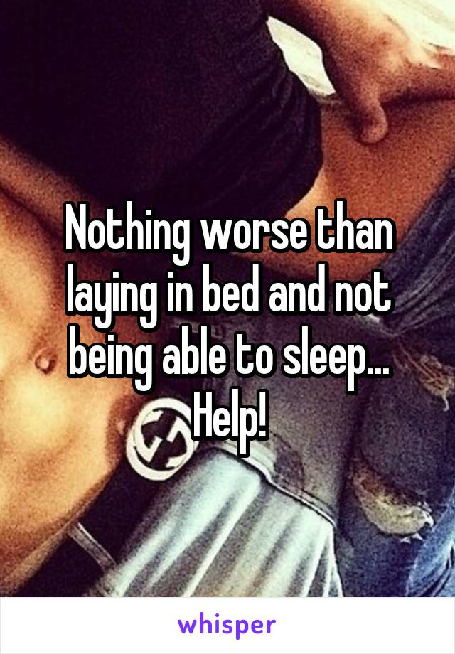 Nothing worse than laying in bed and not being able to sleep... Help!