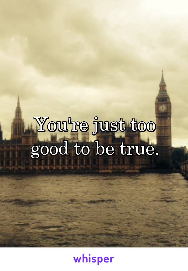You're just too good to be true.