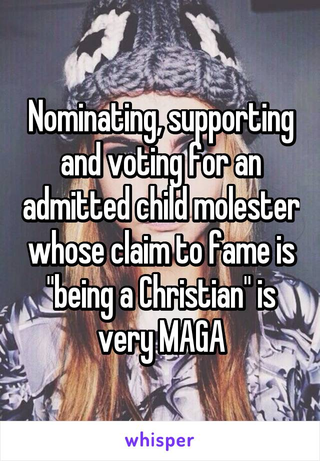 """Nominating, supporting and voting for an admitted child molester whose claim to fame is """"being a Christian"""" is very MAGA"""