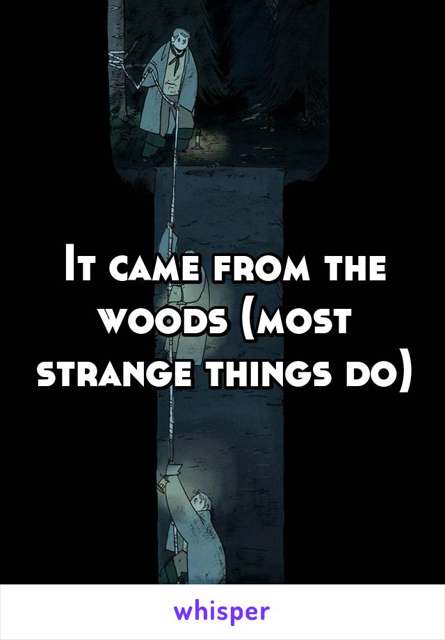 It came from the woods (most strange things do)