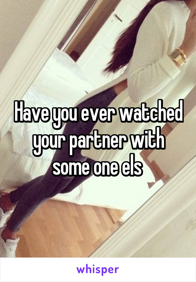 Have you ever watched your partner with some one els