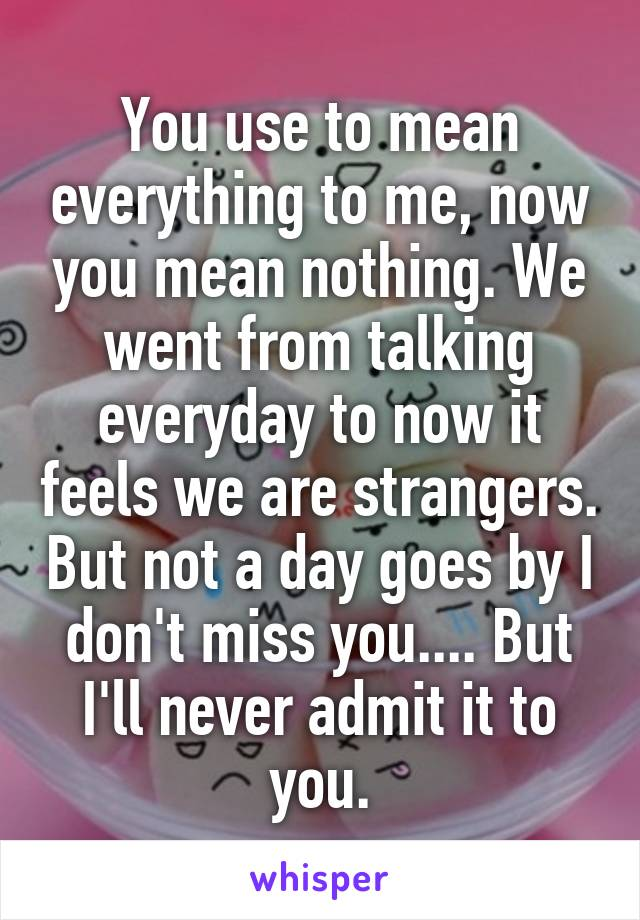 You use to mean everything to me, now you mean nothing. We went from talking everyday to now it feels we are strangers. But not a day goes by I don't miss you.... But I'll never admit it to you.