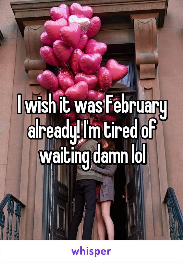 I wish it was February already! I'm tired of waiting damn lol