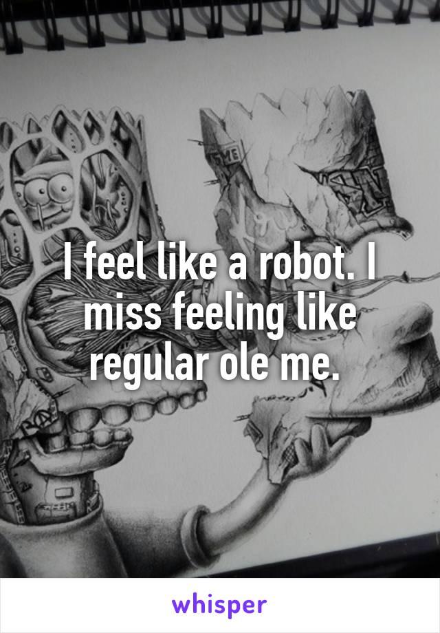 I feel like a robot. I miss feeling like regular ole me.