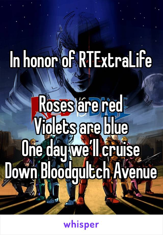 In honor of RTExtraLife  Roses are red Violets are blue One day we'll cruise Down Bloodgultch Avenue
