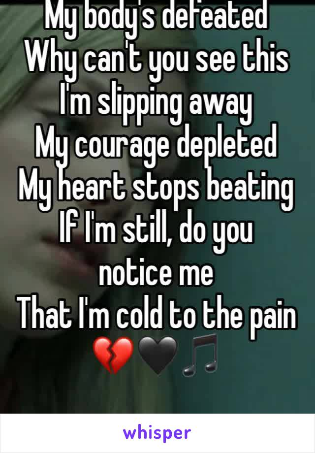 My body's defeated Why can't you see this I'm slipping away My courage depleted My heart stops beating If I'm still, do you notice me That I'm cold to the pain 💔🖤🎵