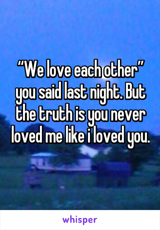 """We love each other"" you said last night. But the truth is you never loved me like i loved you."