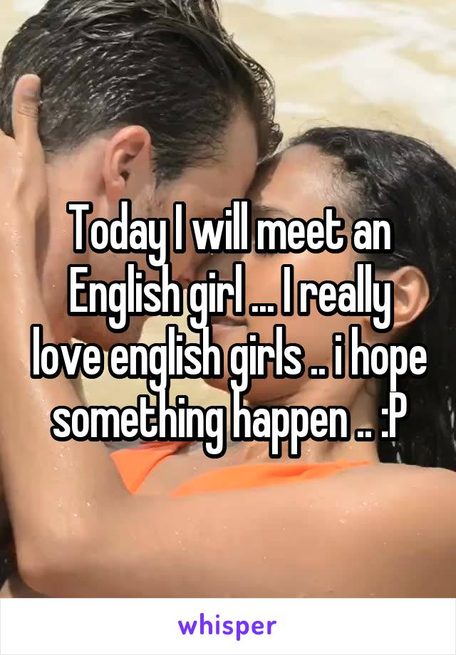 Today I will meet an English girl ... I really love english girls .. i hope something happen .. :P