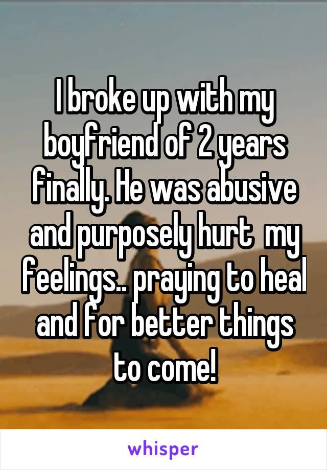 I broke up with my boyfriend of 2 years finally. He was abusive and purposely hurt  my feelings.. praying to heal and for better things to come!