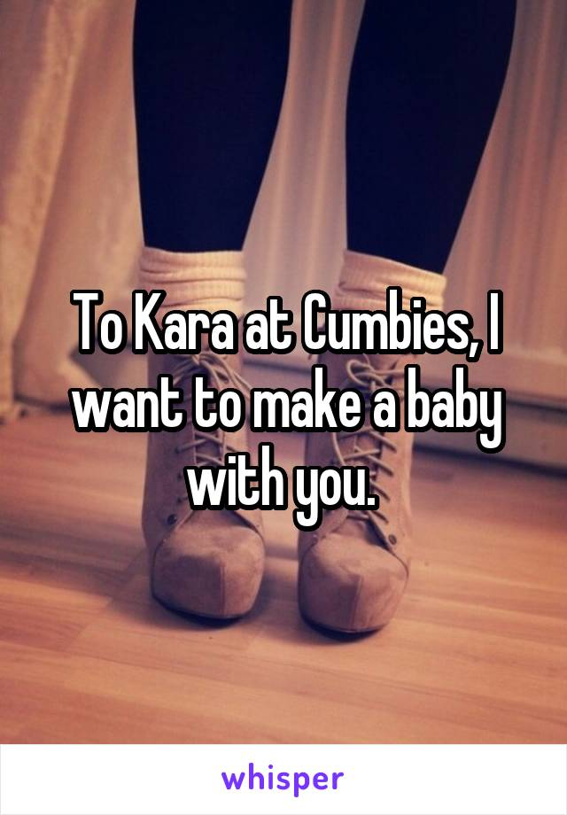 To Kara at Cumbies, I want to make a baby with you.