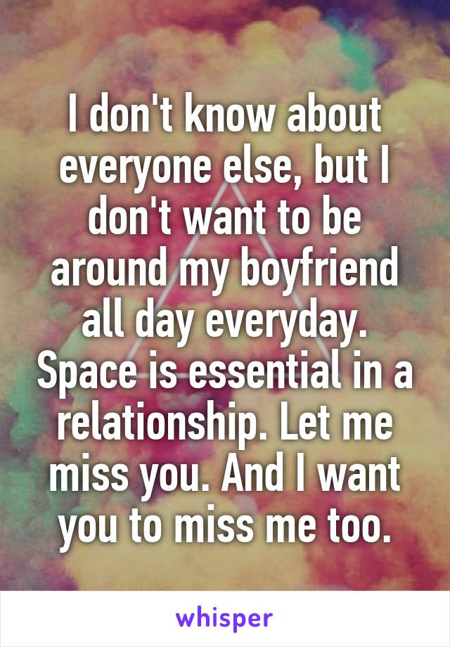 I don't know about everyone else, but I don't want to be around my boyfriend all day everyday. Space is essential in a relationship. Let me miss you. And I want you to miss me too.