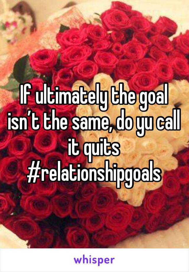 If ultimately the goal isn't the same, do yu call it quits  #relationshipgoals