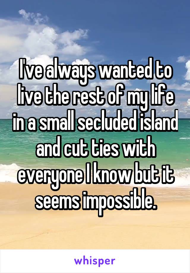 I've always wanted to live the rest of my life in a small secluded island and cut ties with everyone I know but it seems impossible.