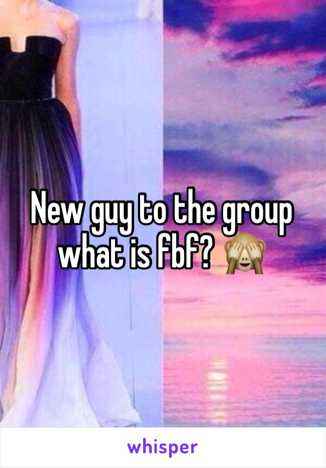 New guy to the group what is fbf? 🙈