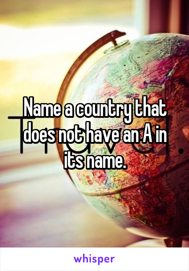 Name a country that does not have an A in its name.