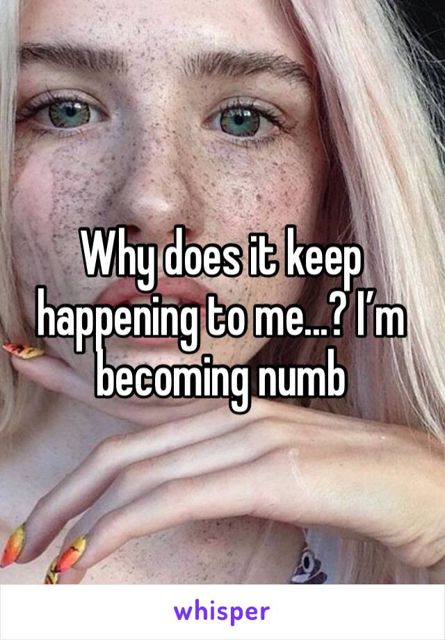 Why does it keep happening to me...? I'm becoming numb