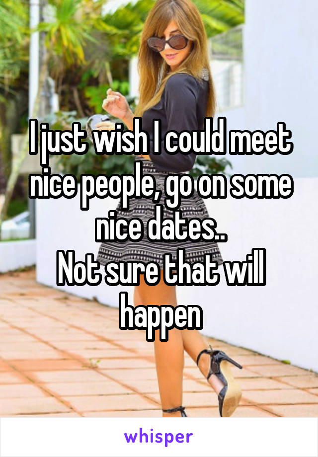I just wish I could meet nice people, go on some nice dates.. Not sure that will happen