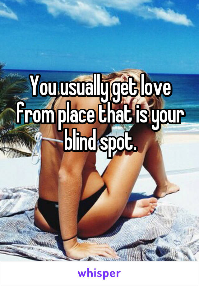 You usually get love from place that is your blind spot.
