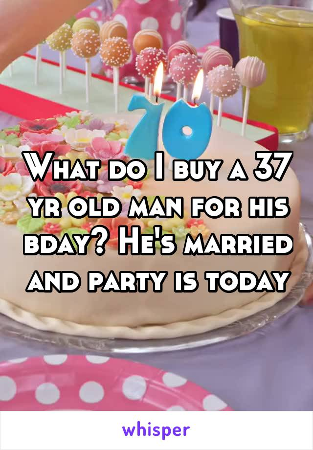 What do I buy a 37 yr old man for his bday? He's married and party is today