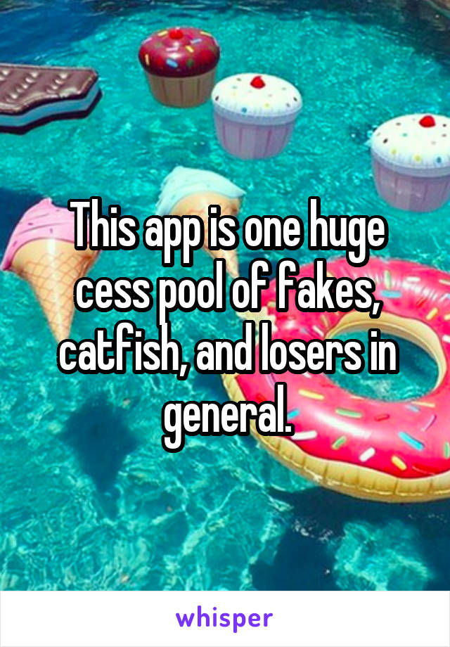 This app is one huge cess pool of fakes, catfish, and losers in general.