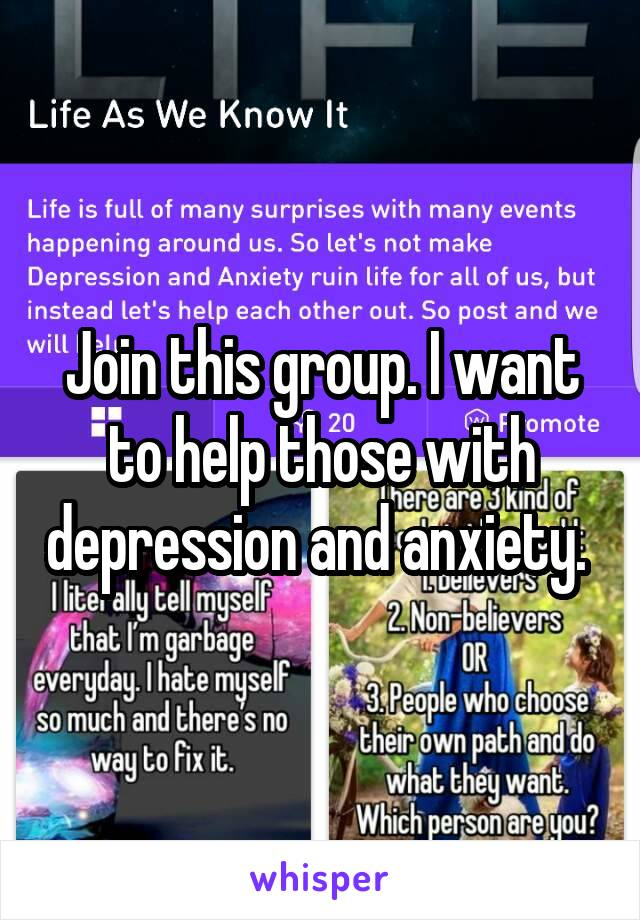 Join this group. I want to help those with depression and anxiety.