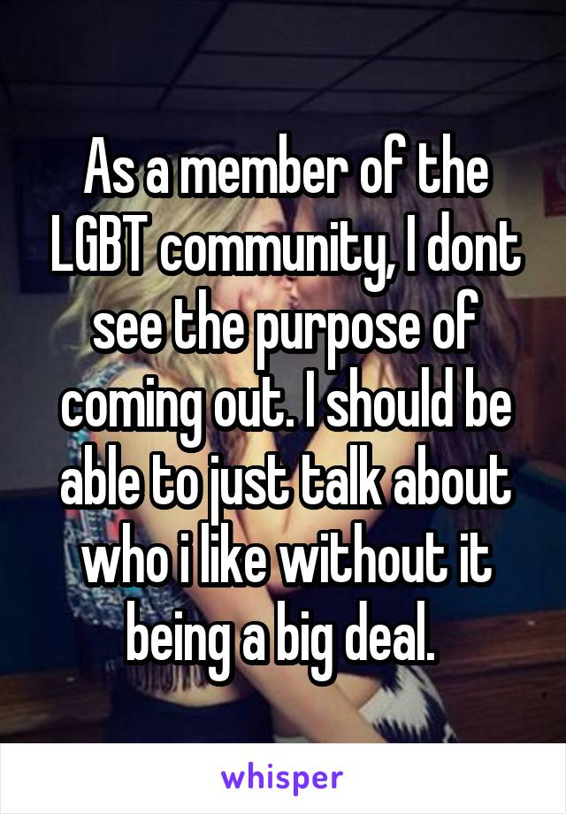 As a member of the LGBT community, I dont see the purpose of coming out. I should be able to just talk about who i like without it being a big deal.