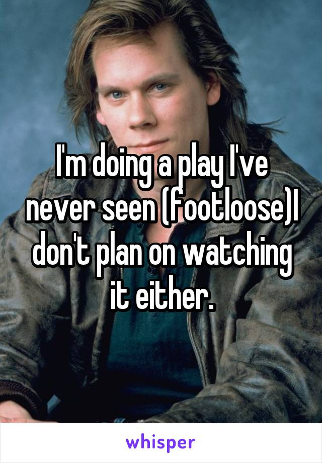 I'm doing a play I've never seen (footloose)I don't plan on watching it either.