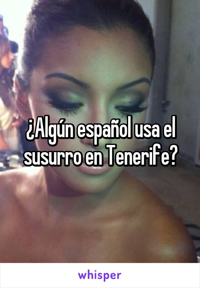 ¿Algún español usa el susurro en Tenerife?