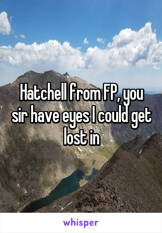 Hatchell from FP, you sir have eyes I could get lost in