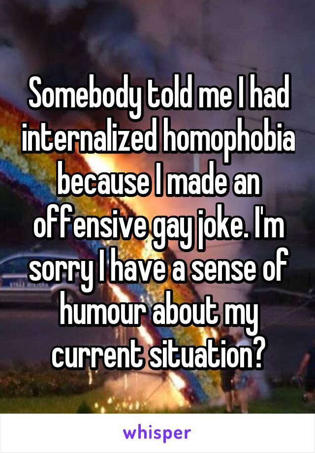 Somebody told me I had internalized homophobia because I made an offensive gay joke. I'm sorry I have a sense of humour about my current situation?