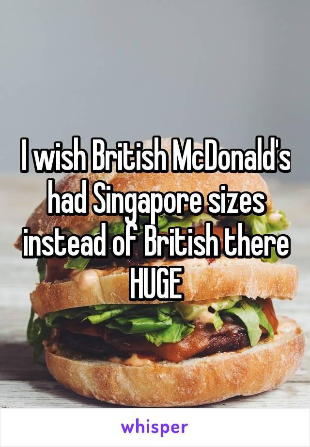 I wish British McDonald's had Singapore sizes instead of British there HUGE