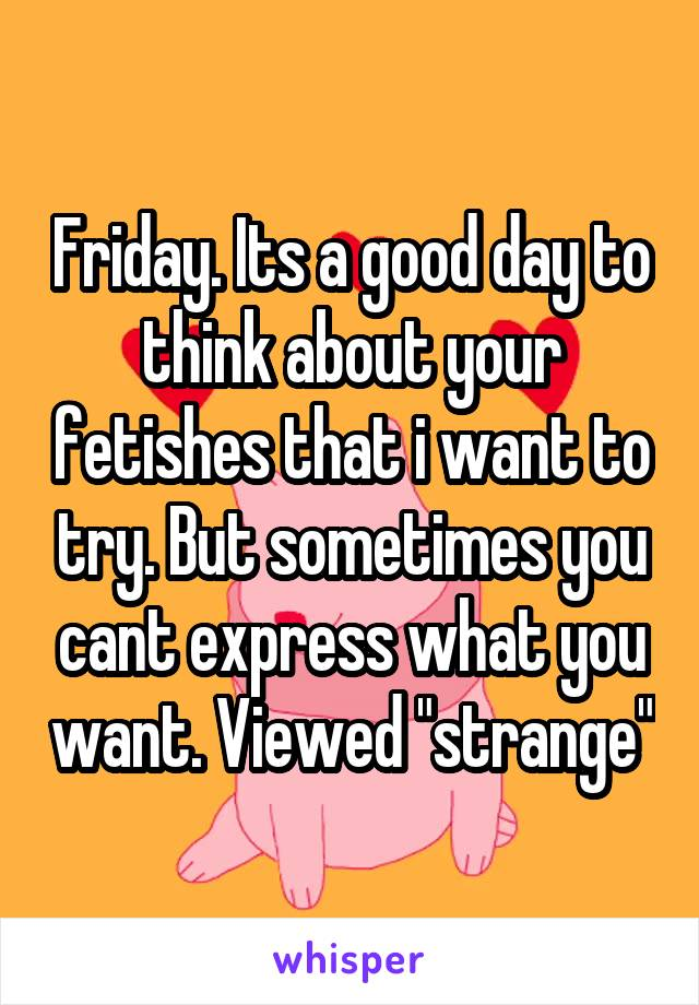"Friday. Its a good day to think about your fetishes that i want to try. But sometimes you cant express what you want. Viewed ""strange"""