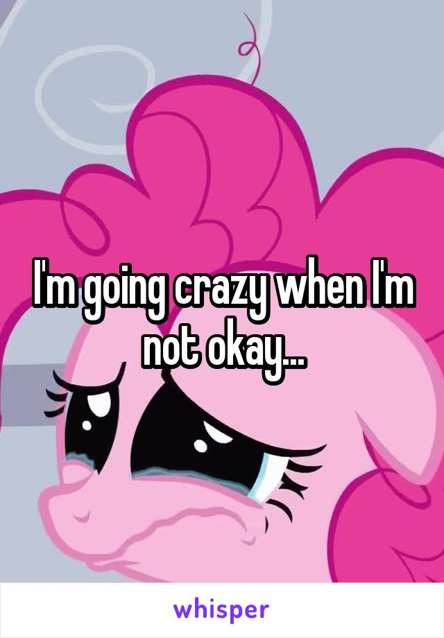 I'm going crazy when I'm not okay...