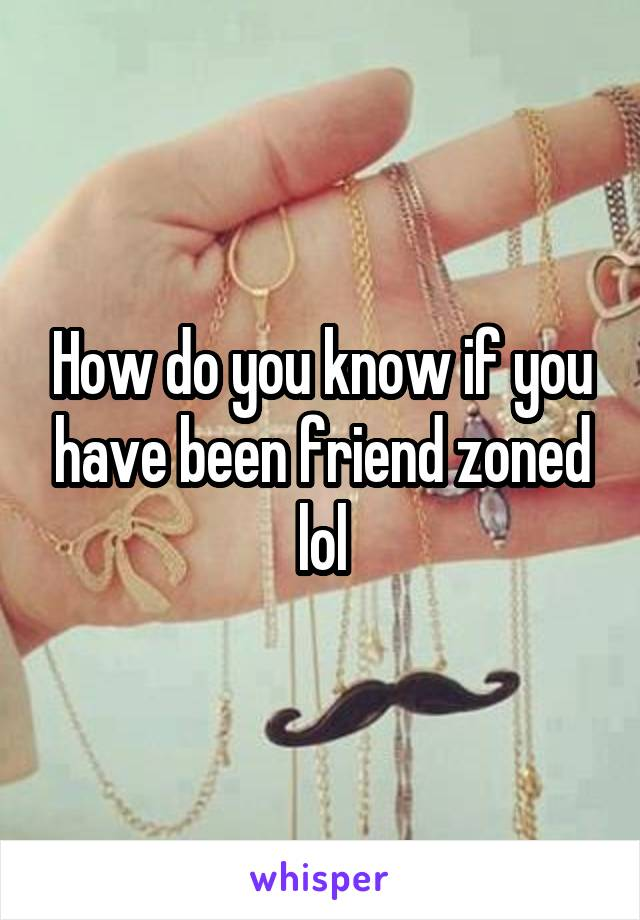 How do you know if you have been friend zoned lol