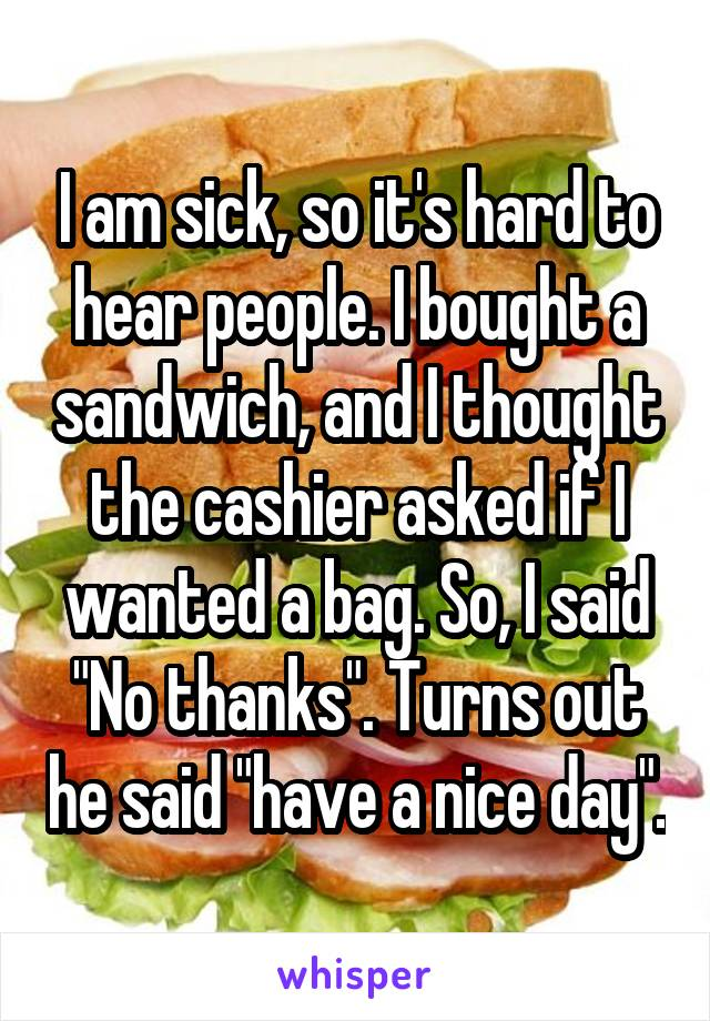 "I am sick, so it's hard to hear people. I bought a sandwich, and I thought the cashier asked if I wanted a bag. So, I said ""No thanks"". Turns out he said ""have a nice day""."
