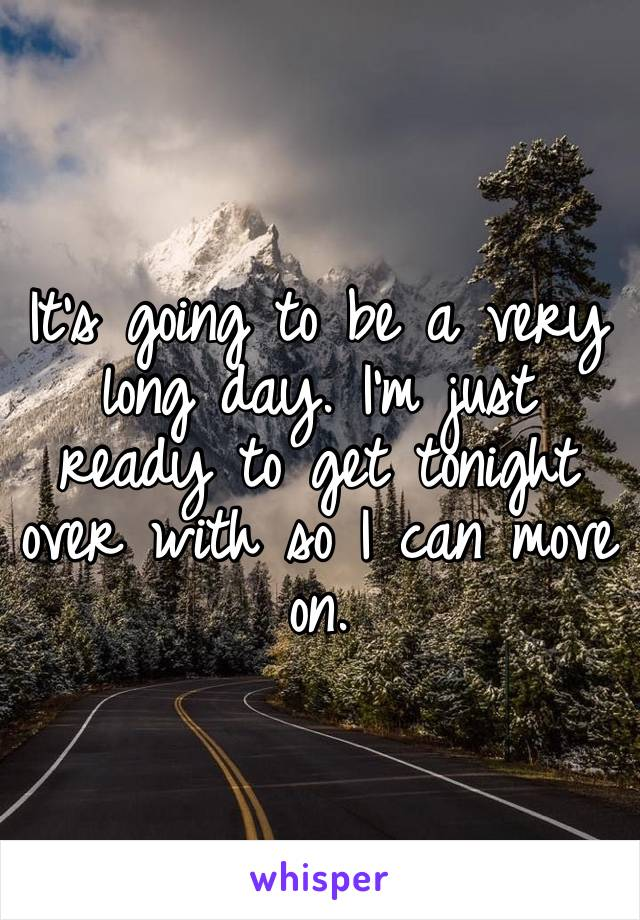 It's going to be a very long day. I'm just ready to get tonight over with so I can move on.