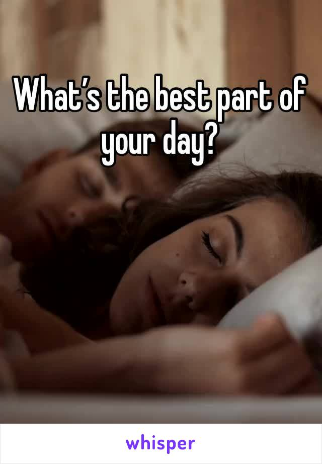 What's the best part of your day?