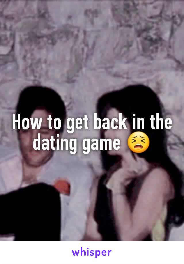 How to get back in the dating game 😣